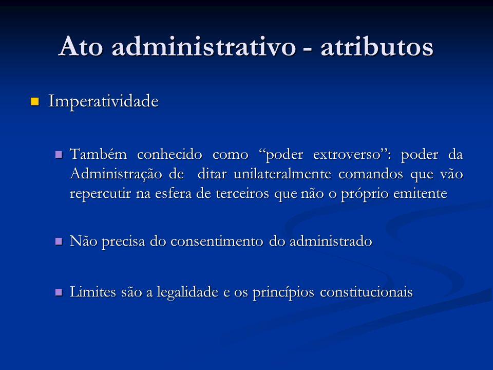 Ato administrativo - atributos Imperatividade Imperatividade Também conhecido como poder extroverso: poder da Administração de ditar unilateralmente c
