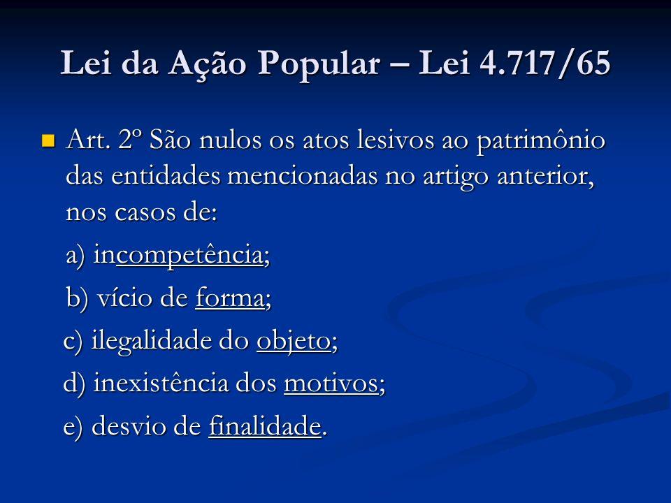 Lei da Ação Popular – Lei 4.717/65 Art. 2º São nulos os atos lesivos ao patrimônio das entidades mencionadas no artigo anterior, nos casos de: Art. 2º