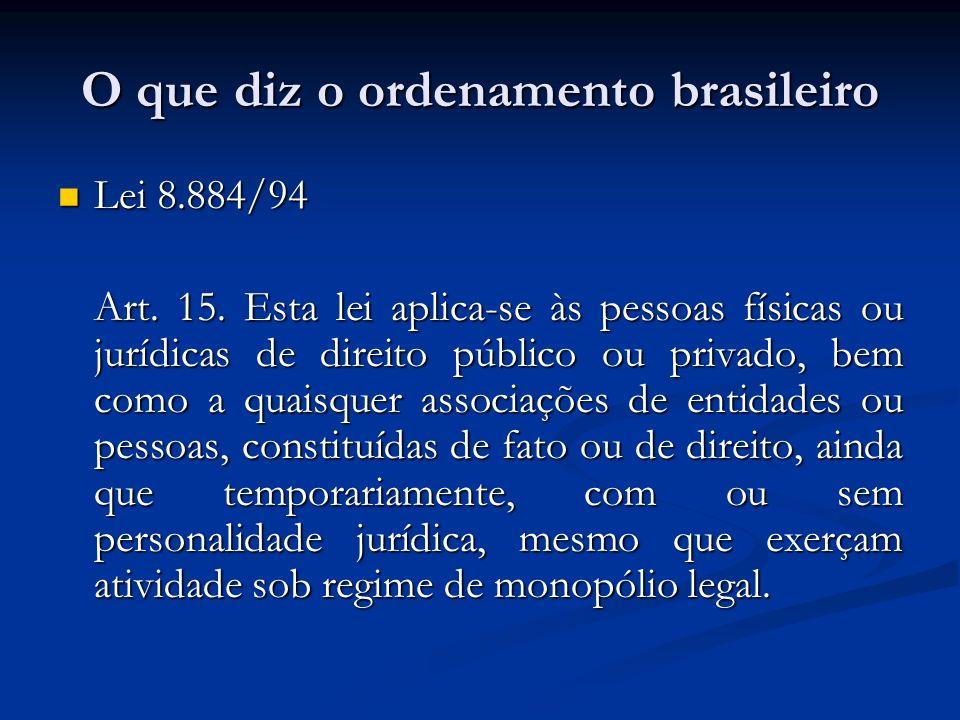 O que diz o ordenamento brasileiro Lei 8.884/94 Lei 8.884/94 Art. 15. Esta lei aplica-se às pessoas físicas ou jurídicas de direito público ou privado