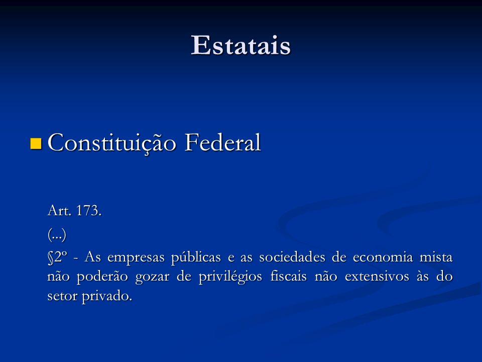 Estatais Constituição Federal Constituição Federal Art. 173. (...) §2º - As empresas públicas e as sociedades de economia mista não poderão gozar de p