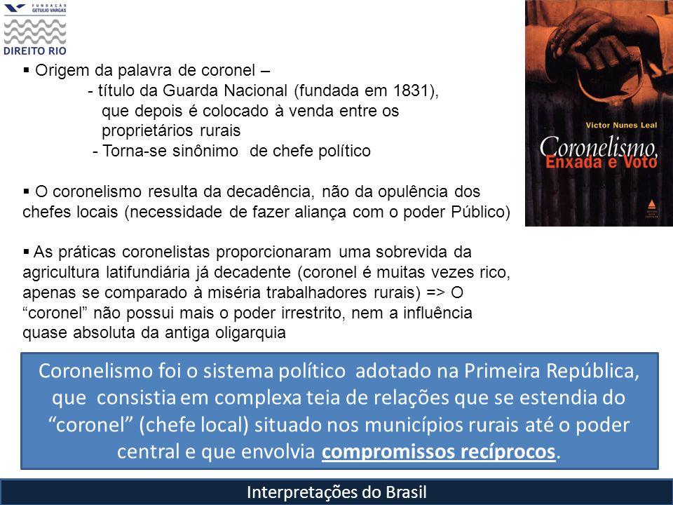 Interpretações do Brasil Origem da palavra de coronel – - título da Guarda Nacional (fundada em 1831), que depois é colocado à venda entre os proprietários rurais - Torna-se sinônimo de chefe político O coronelismo resulta da decadência, não da opulência dos chefes locais (necessidade de fazer aliança com o poder Público) As práticas coronelistas proporcionaram uma sobrevida da agricultura latifundiária já decadente (coronel é muitas vezes rico, apenas se comparado à miséria trabalhadores rurais) => O coronel não possui mais o poder irrestrito, nem a influência quase absoluta da antiga oligarquia Coronel garante votação dos Governadores (voto de cabresto), que por sua vez apóiam a atuação do poder central, e recebem em contrapartida prestígio (cargo, título) e verbas para melhorias na comunidade ( obras, estradas, escolas, etc) Coronelismo foi o sistema político adotado na Primeira República, que consistia em complexa teia de relações que se estendia do coronel (chefe local) situado nos municípios rurais até o poder central e que envolvia compromissos recíprocos.