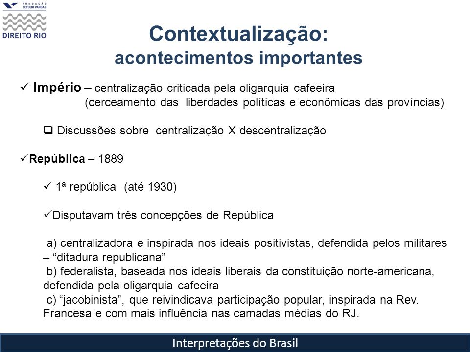 Interpretações do Brasil Contextualização: acontecimentos importantes Império – centralização criticada pela oligarquia cafeeira (cerceamento das libe