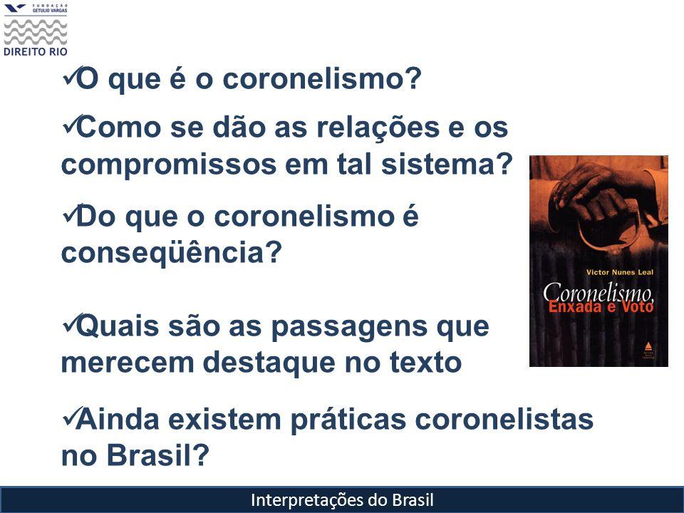 Interpretações do Brasil O que é o coronelismo? Como se dão as relações e os compromissos em tal sistema? Do que o coronelismo é conseqüência? Quais s
