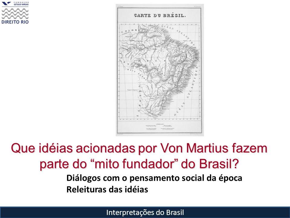 Interpretações do Brasil Que idéias acionadas por Von Martius fazem parte do mito fundador do Brasil? Diálogos com o pensamento social da época Releit