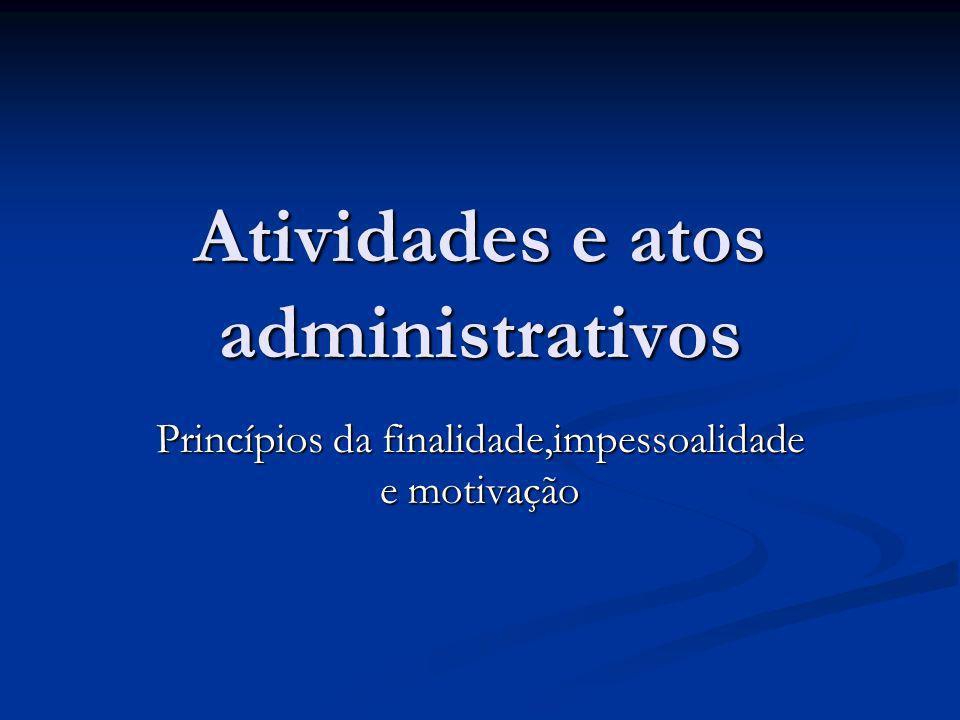 Atividades e atos administrativos Princípios da finalidade,impessoalidade e motivação