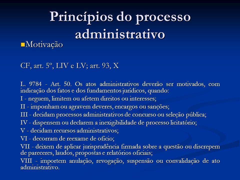 Princípios do processo administrativo Motivação Motivação CF, art. 5º, LIV e LV; art. 93, X L. 9784 - Art. 50. Os atos administrativos deverão ser mot