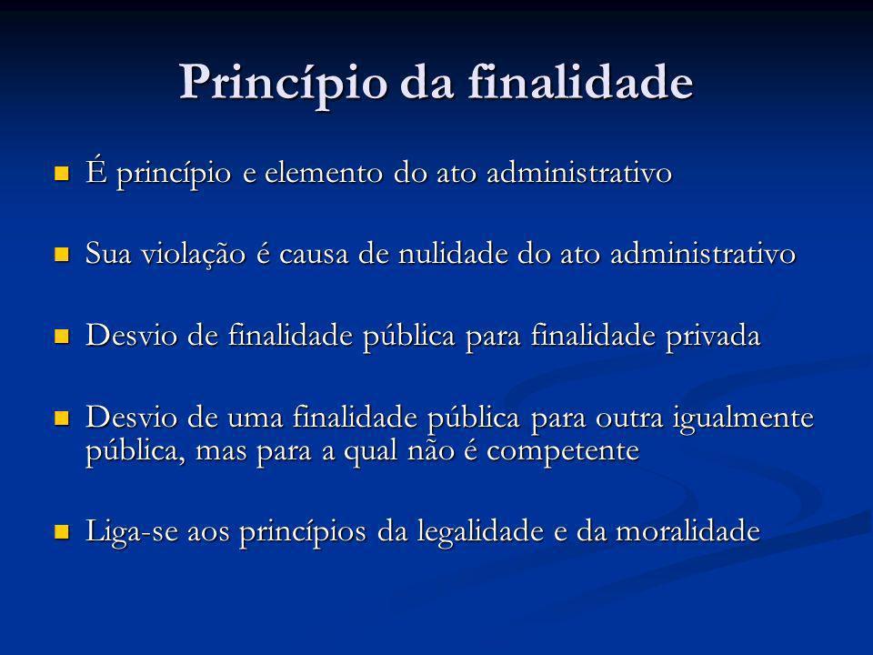 Princípio da finalidade É princípio e elemento do ato administrativo É princípio e elemento do ato administrativo Sua violação é causa de nulidade do