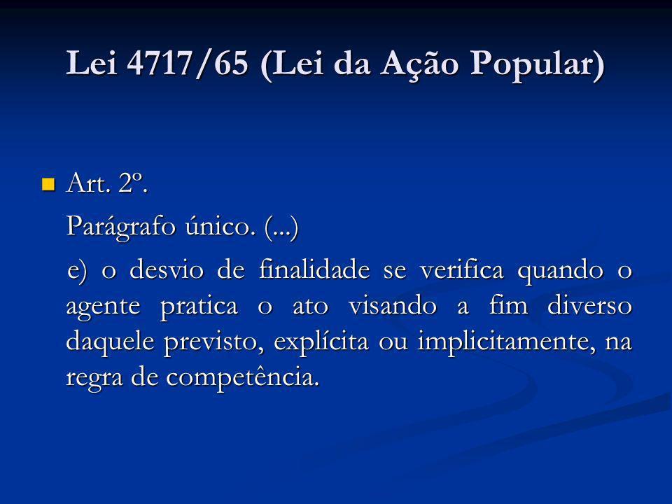 Lei 4717/65 (Lei da Ação Popular) Art. 2º. Art. 2º. Parágrafo único. (...) e) o desvio de finalidade se verifica quando o agente pratica o ato visando