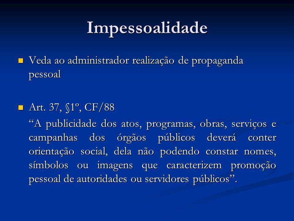 Impessoalidade Veda ao administrador realização de propaganda pessoal Veda ao administrador realização de propaganda pessoal Art. 37, §1º, CF/88 Art.