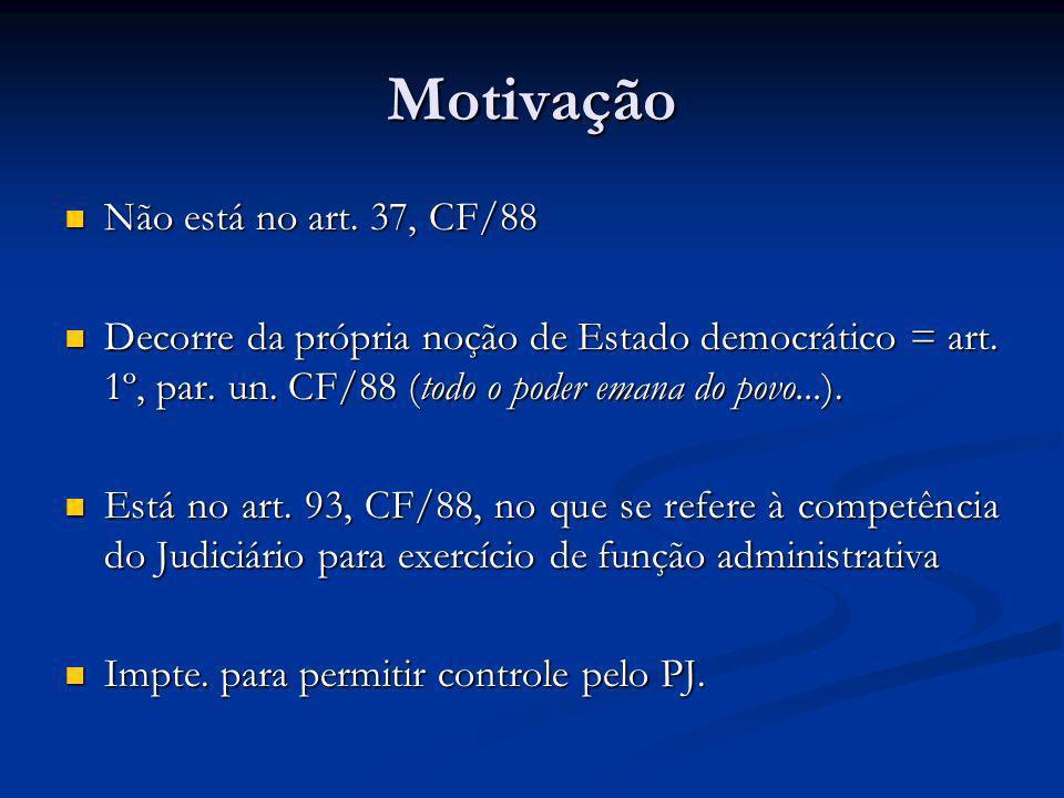 Motivação Não está no art. 37, CF/88 Não está no art. 37, CF/88 Decorre da própria noção de Estado democrático = art. 1º, par. un. CF/88 (todo o poder