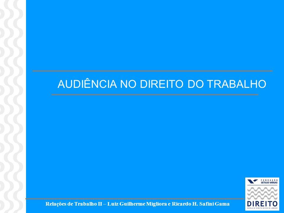 Relações de Trabalho II – Luiz Guilherme Migliora e Ricardo H. Safini Gama AUDIÊNCIA NO DIREITO DO TRABALHO