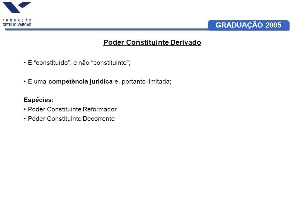 GRADUAÇÃO 2005 Poder Constituinte Derivado É constituído, e não constituinte; É uma competência jurídica e, portanto limitada; Espécies: Poder Constit