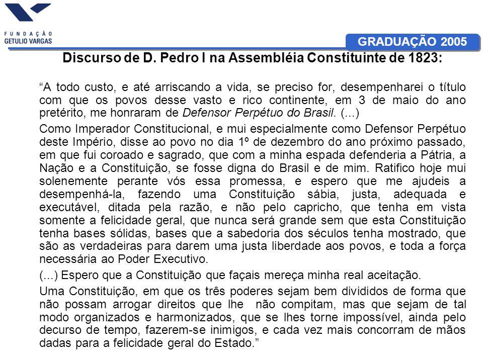 GRADUAÇÃO 2005 Discurso de D. Pedro I na Assembléia Constituinte de 1823: A todo custo, e até arriscando a vida, se preciso for, desempenharei o títul