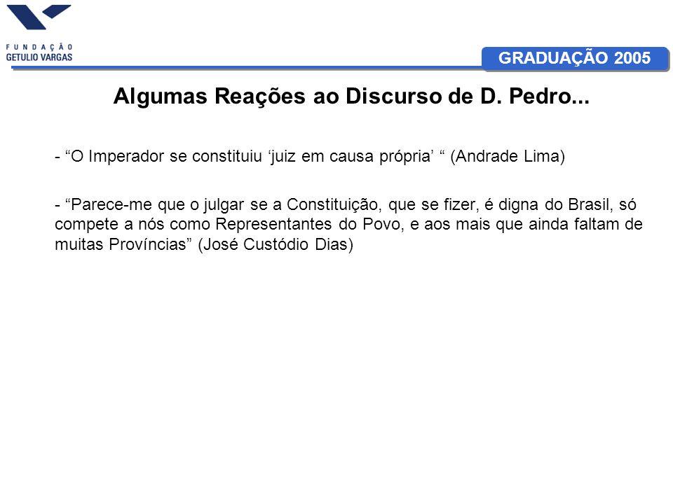 GRADUAÇÃO 2005 Algumas Reações ao Discurso de D. Pedro... - O Imperador se constituiu juiz em causa própria (Andrade Lima) - Parece-me que o julgar se