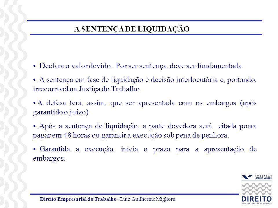 Direito Empresarial do Trabalho - Luiz Guilherme Migliora A SENTENÇA DE LIQUIDAÇÃO Declara o valor devido. Por ser sentença, deve ser fundamentada. A