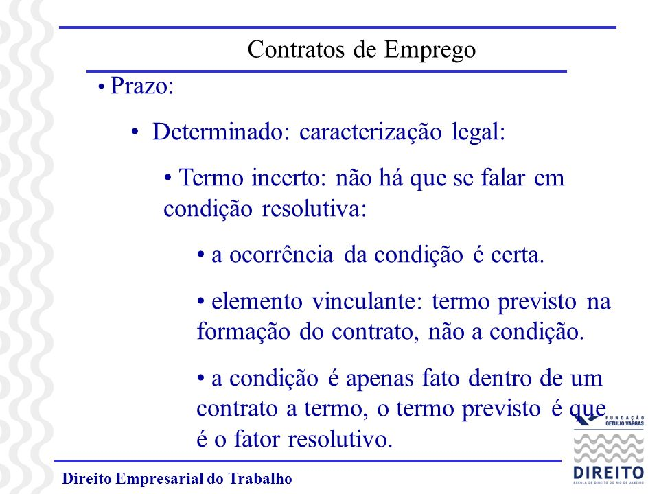 Direito Empresarial do Trabalho Prazo: Determinado: caracterização legal: Termo incerto: não há que se falar em condição resolutiva: a ocorrência da condição é certa.