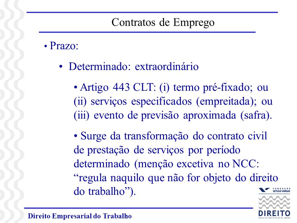 Direito Empresarial do Trabalho Prazo: Determinado: extraordinário Artigo 443 CLT: (i) termo pré-fixado; ou (ii) serviços especificados (empreitada); ou (iii) evento de previsão aproximada (safra).