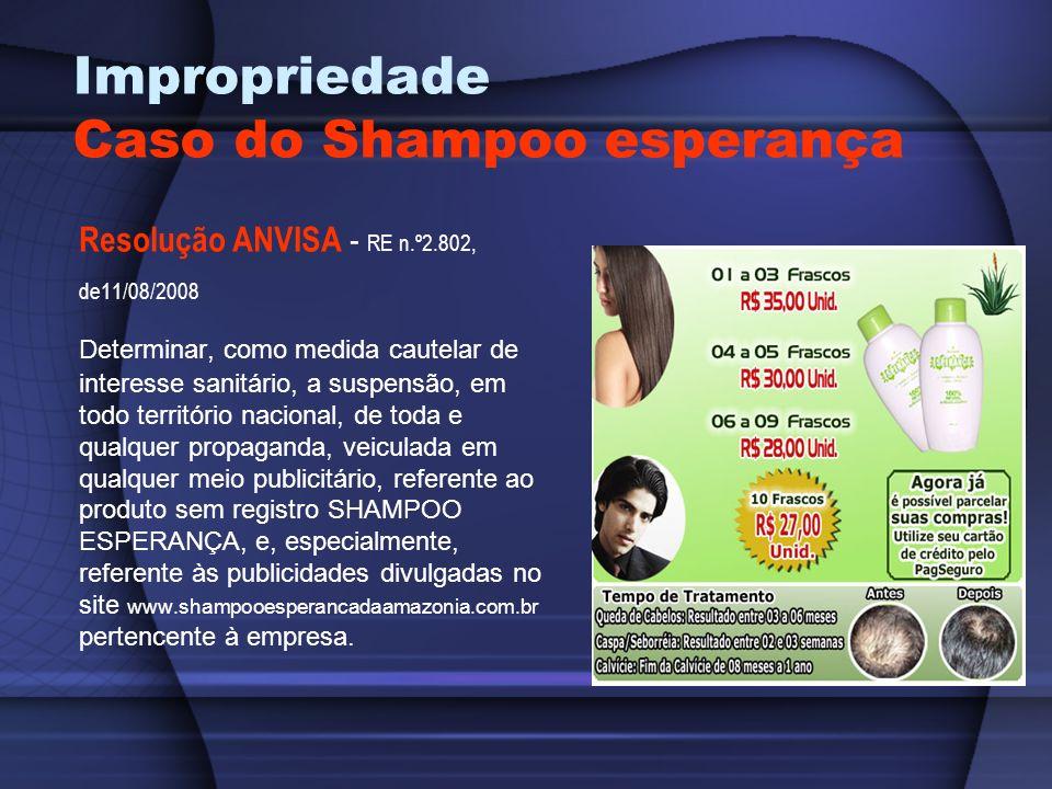 Impropriedade Caso do Shampoo esperança Resolução ANVISA - RE n.º2.802, de11/08/2008 Determinar, como medida cautelar de interesse sanitário, a suspen