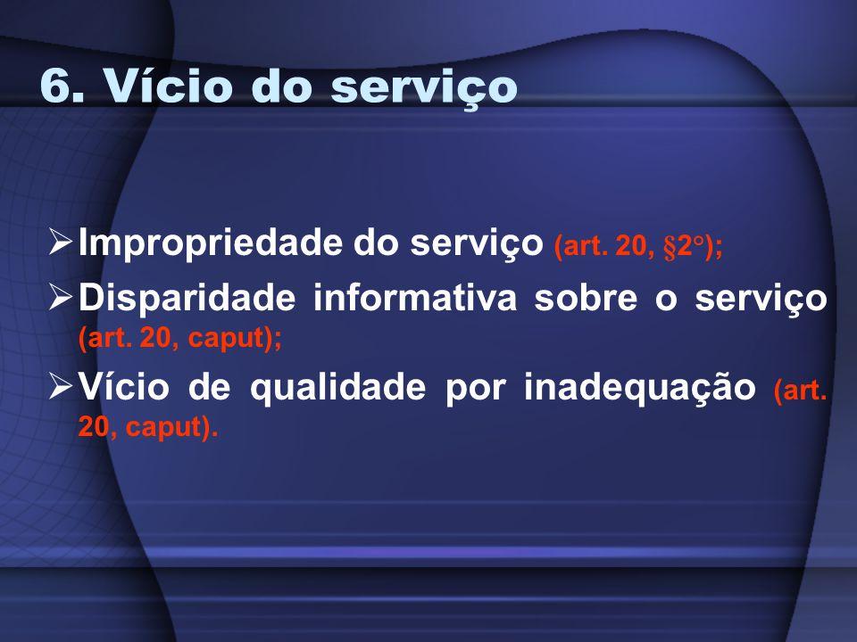 6. Vício do serviço Impropriedade do serviço (art. 20, §2°); Disparidade informativa sobre o serviço (art. 20, caput); Vício de qualidade por inadequa