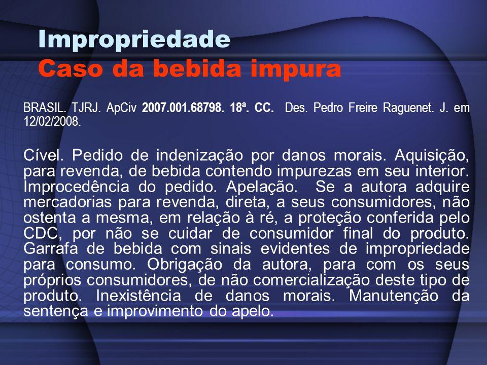 Impropriedade Caso da bebida impura BRASIL. TJRJ. ApCiv 2007.001.68798. 18ª. CC. Des. Pedro Freire Raguenet. J. em 12/02/2008. Cível. Pedido de indeni