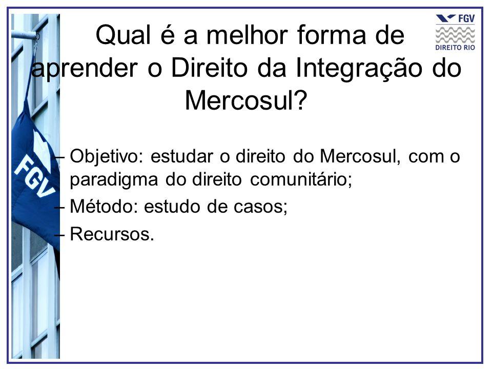 Qual é a melhor forma de aprender o Direito da Integração do Mercosul? –Objetivo: estudar o direito do Mercosul, com o paradigma do direito comunitári