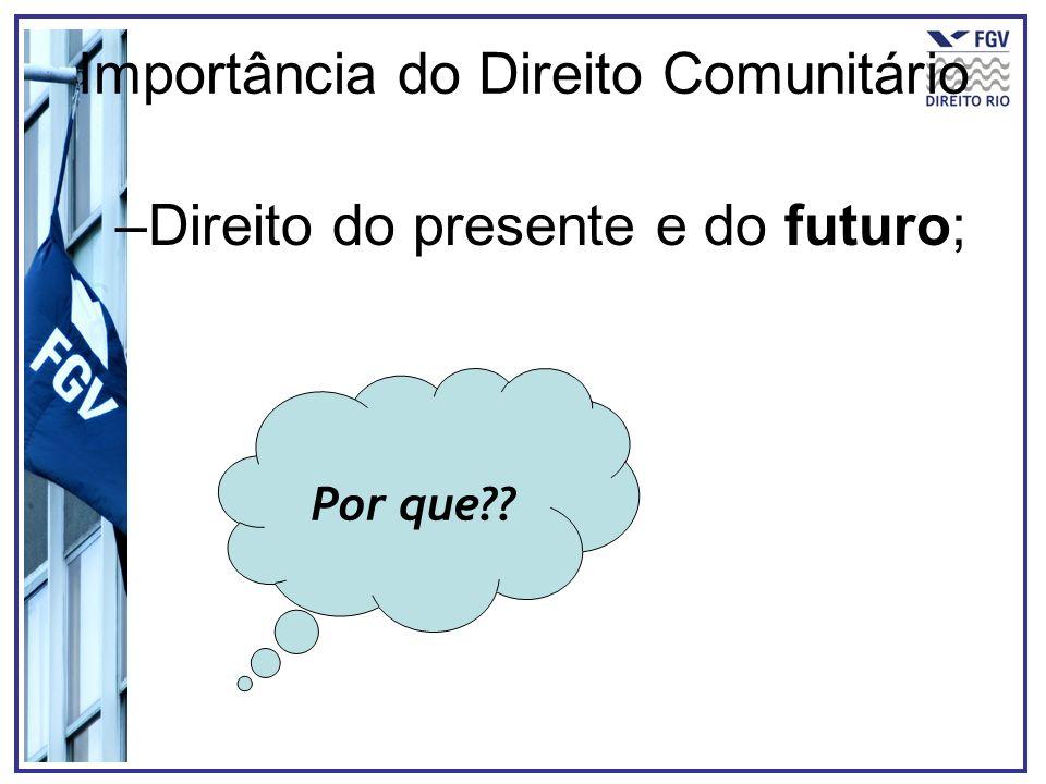 Importância do Direito Comunitário –Direito do presente e do futuro; Por que??