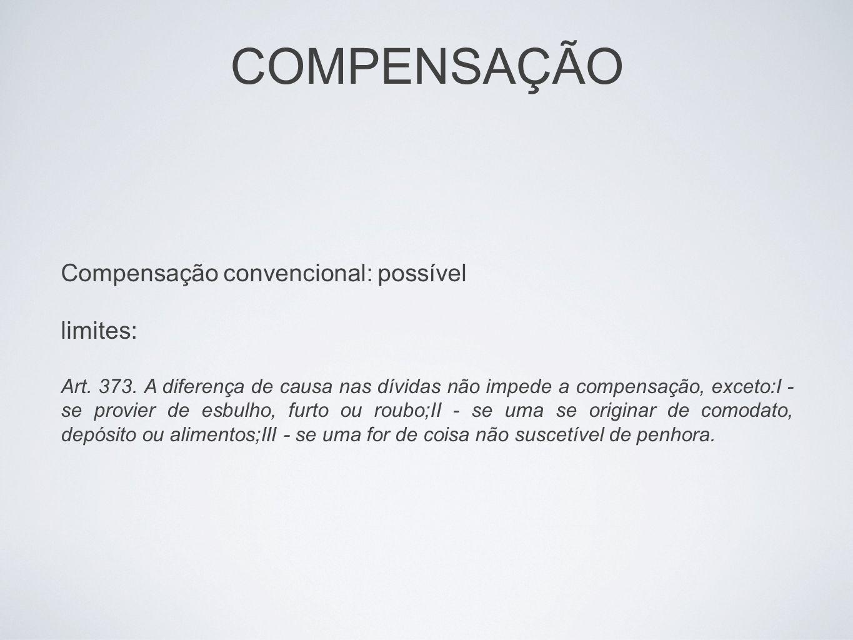 COMPENSAÇÃO Compensação convencional: possível limites: Art. 373. A diferença de causa nas dívidas não impede a compensação, exceto:I - se provier de