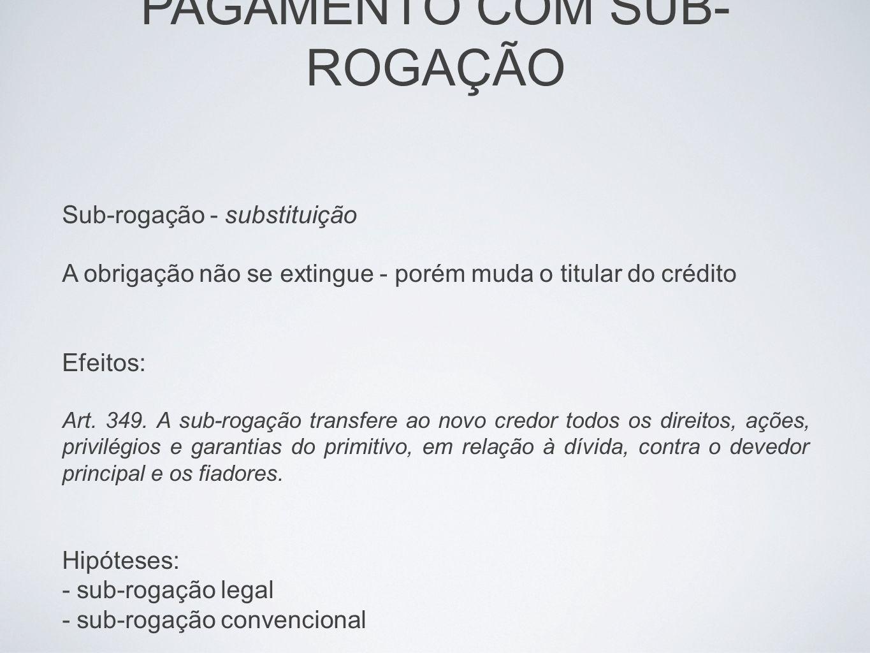 Sub-rogação - substituição A obrigação não se extingue - porém muda o titular do crédito Efeitos: Art. 349. A sub-rogação transfere ao novo credor tod