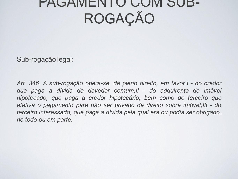 PAGAMENTO COM SUB- ROGAÇÃO Sub-rogação legal: Art. 346. A sub-rogação opera-se, de pleno direito, em favor:I - do credor que paga a dívida do devedor