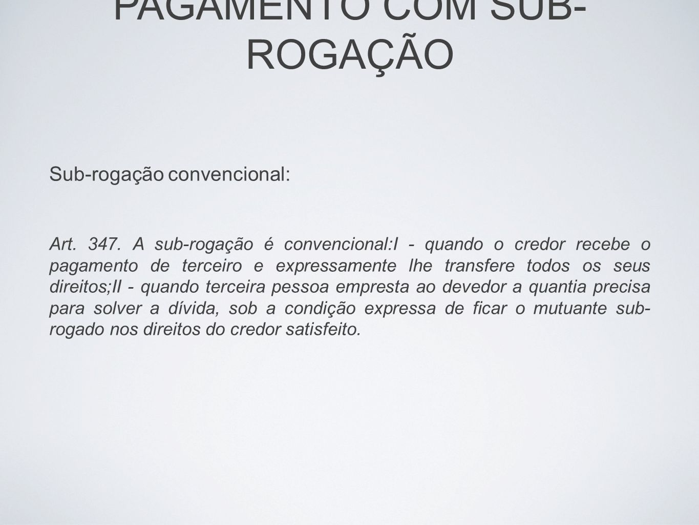 PAGAMENTO COM SUB- ROGAÇÃO Sub-rogação convencional: Art. 347. A sub-rogação é convencional:I - quando o credor recebe o pagamento de terceiro e expre