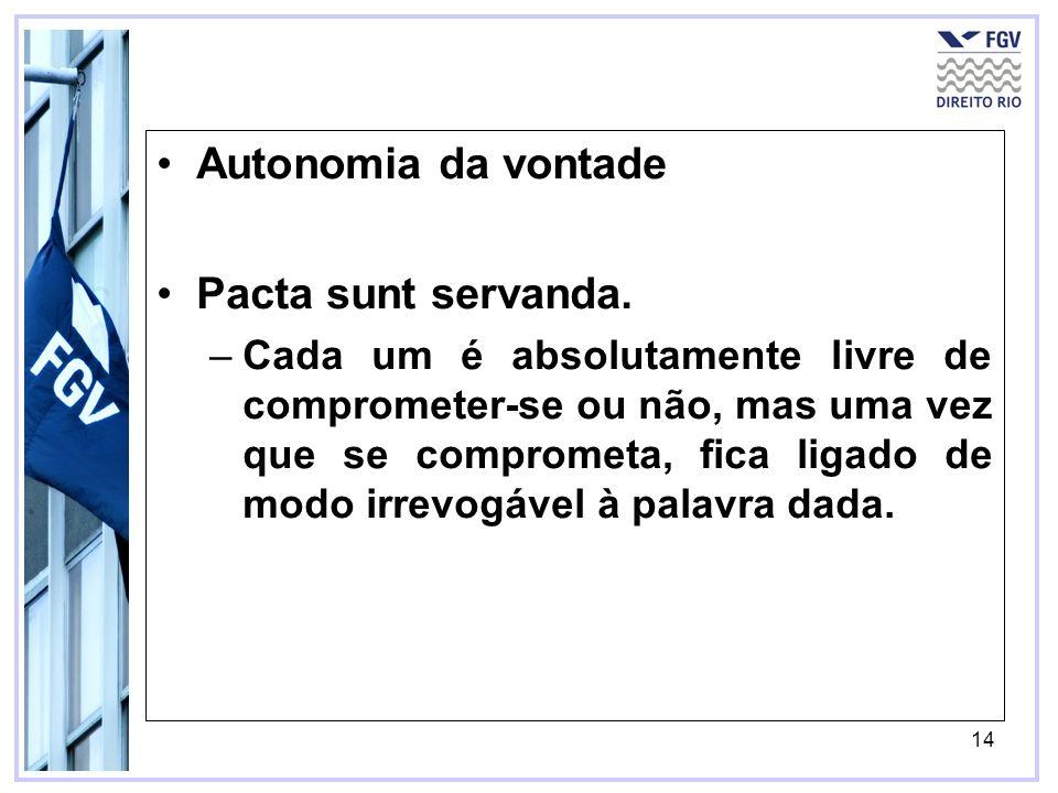 14 Autonomia da vontade Pacta sunt servanda. –Cada um é absolutamente livre de comprometer-se ou não, mas uma vez que se comprometa, fica ligado de mo