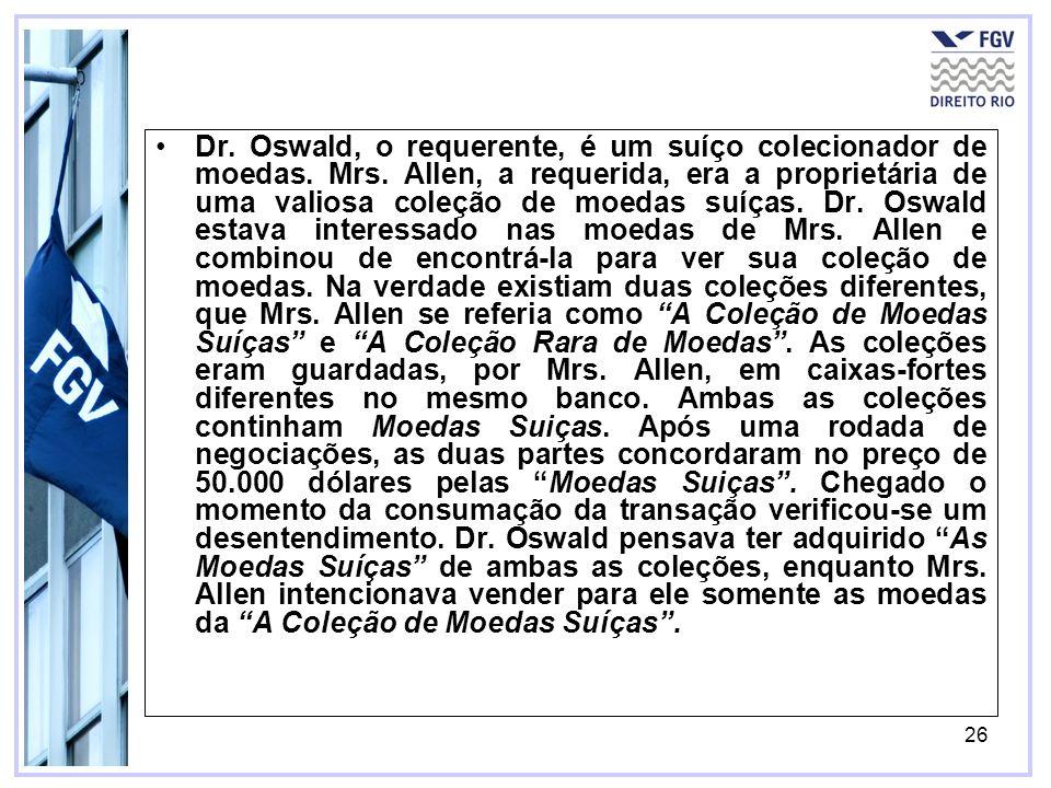 26 Dr. Oswald, o requerente, é um suíço colecionador de moedas. Mrs. Allen, a requerida, era a proprietária de uma valiosa coleção de moedas suíças. D