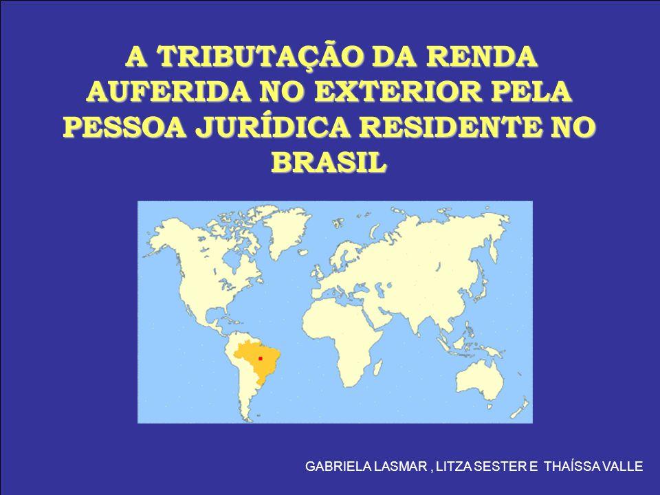 A TRIBUTAÇÃO DA RENDA AUFERIDA NO EXTERIOR PELA PESSOA JURÍDICA RESIDENTE NO BRASIL GABRIELA LASMAR, LITZA SESTER E THAÍSSA VALLE