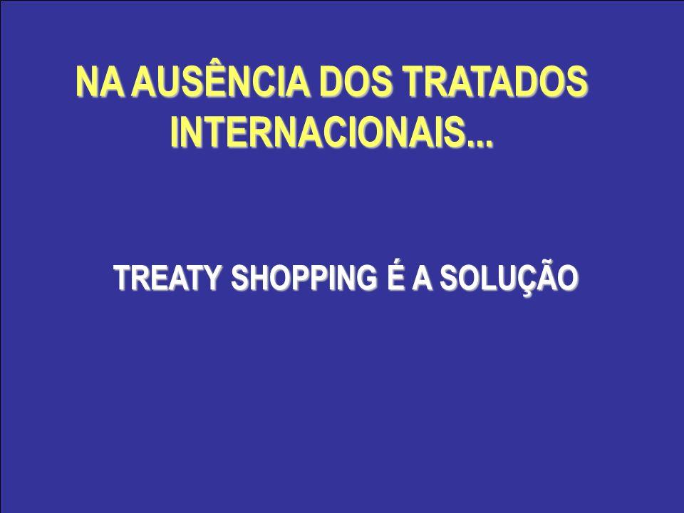 NA AUSÊNCIA DOS TRATADOS INTERNACIONAIS... TREATY SHOPPING É A SOLUÇÃO TREATY SHOPPING É A SOLUÇÃO