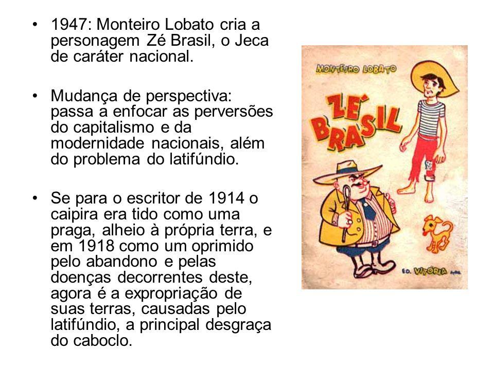1947: Monteiro Lobato cria a personagem Zé Brasil, o Jeca de caráter nacional. Mudança de perspectiva: passa a enfocar as perversões do capitalismo e