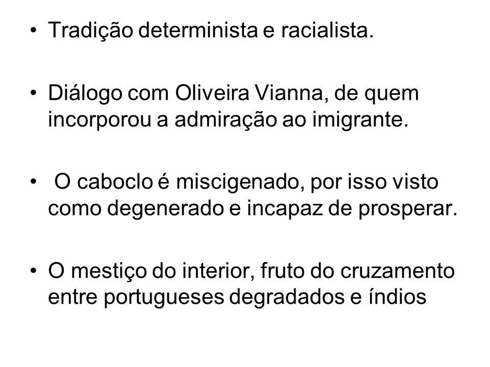 Tradição determinista e racialista. Diálogo com Oliveira Vianna, de quem incorporou a admiração ao imigrante. O caboclo é miscigenado, por isso visto
