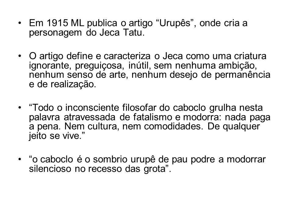 Em 1915 ML publica o artigo Urupês, onde cria a personagem do Jeca Tatu. O artigo define e caracteriza o Jeca como uma criatura ignorante, preguiçosa,