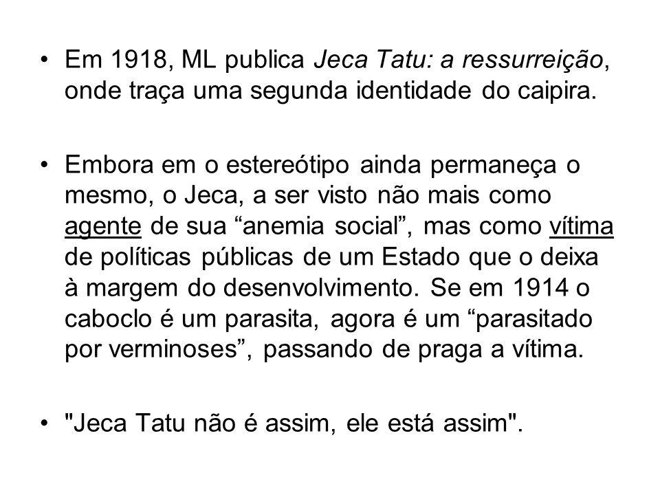 Em 1918, ML publica Jeca Tatu: a ressurreição, onde traça uma segunda identidade do caipira. Embora em o estereótipo ainda permaneça o mesmo, o Jeca,