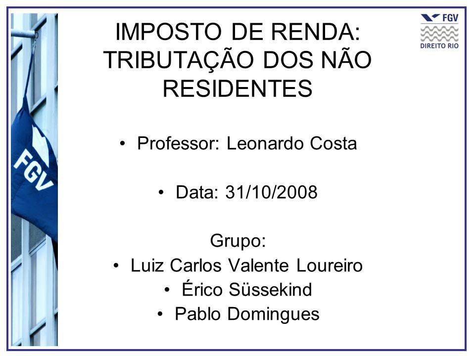 IMPOSTO DE RENDA: TRIBUTAÇÃO DOS NÃO RESIDENTES Professor: Leonardo Costa Data: 31/10/2008 Grupo: Luiz Carlos Valente Loureiro Érico Süssekind Pablo D
