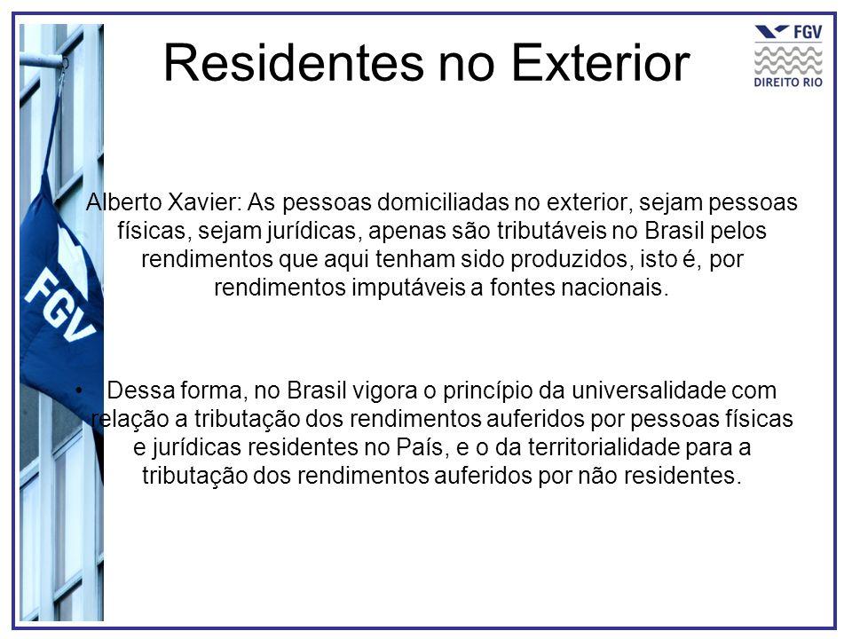 Residentes no Exterior Alberto Xavier: As pessoas domiciliadas no exterior, sejam pessoas físicas, sejam jurídicas, apenas são tributáveis no Brasil p