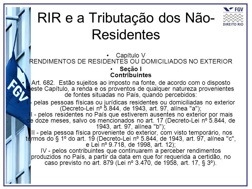 RIR e a Tributação dos Não- Residentes Capítulo V RENDIMENTOS DE RESIDENTES OU DOMICILIADOS NO EXTERIOR Seção I Contribuintes Art. 682. Estão sujeitos