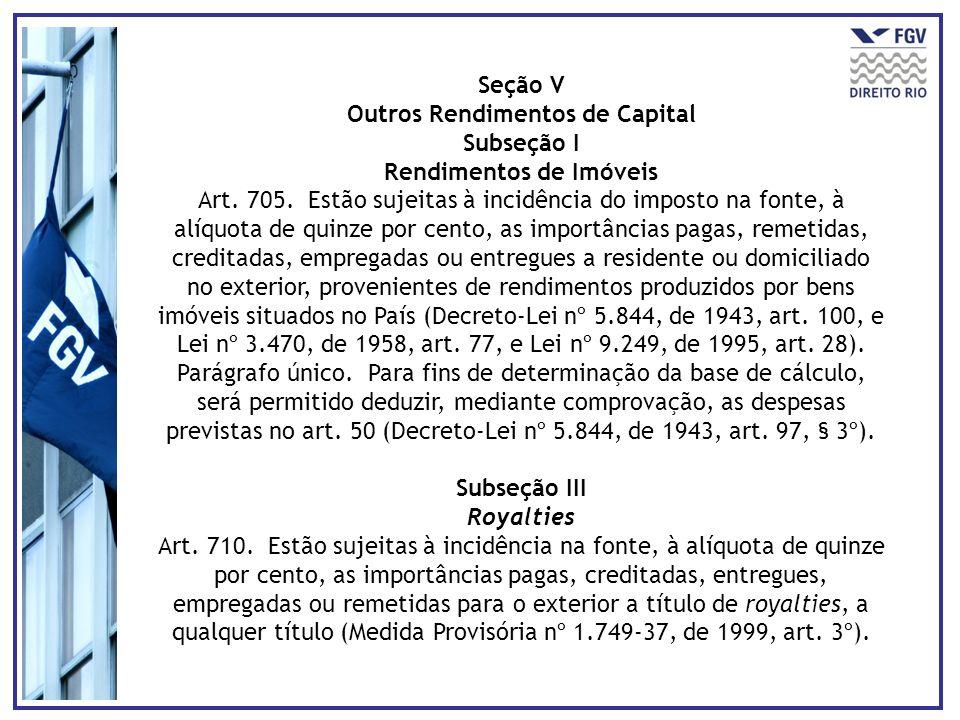 Seção V Outros Rendimentos de Capital Subseção I Rendimentos de Imóveis Art. 705. Estão sujeitas à incidência do imposto na fonte, à alíquota de quinz