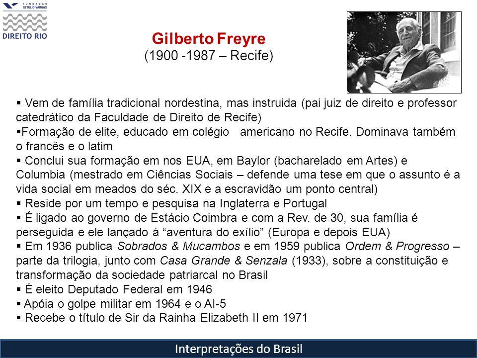 Interpretações do Brasil Gilberto Freyre (1900 -1987 – Recife) Vem de família tradicional nordestina, mas instruida (pai juiz de direito e professor c