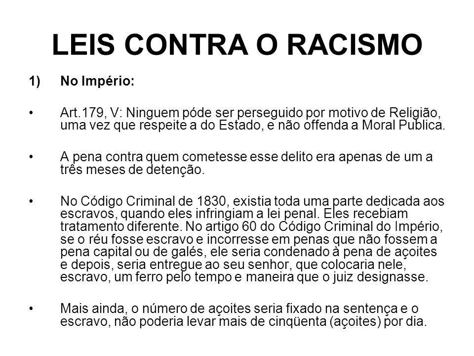 LEIS CONTRA O RACISMO 1)No Império: Art.179, V: Ninguem póde ser perseguido por motivo de Religião, uma vez que respeite a do Estado, e não offenda a