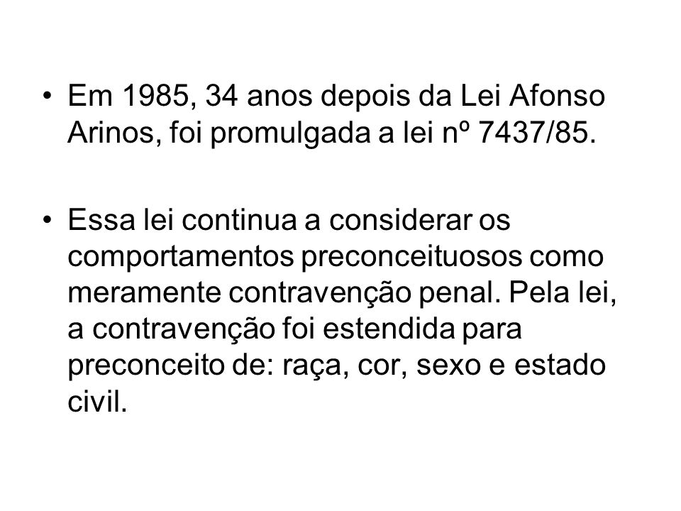 Em 1985, 34 anos depois da Lei Afonso Arinos, foi promulgada a lei nº 7437/85. Essa lei continua a considerar os comportamentos preconceituosos como m