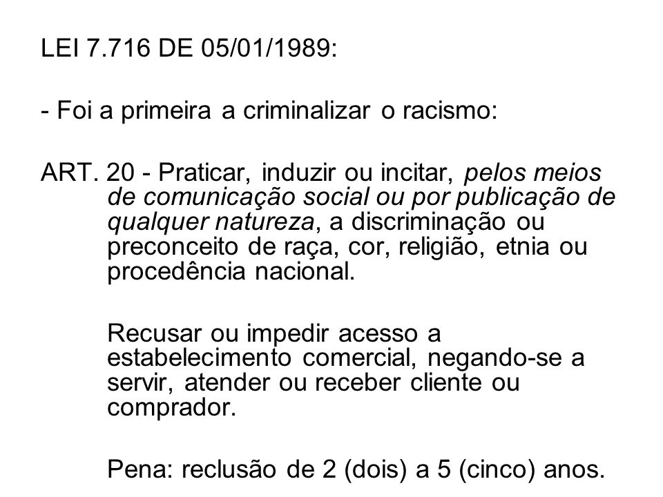 LEI 7.716 DE 05/01/1989: - Foi a primeira a criminalizar o racismo: ART. 20 - Praticar, induzir ou incitar, pelos meios de comunicação social ou por p