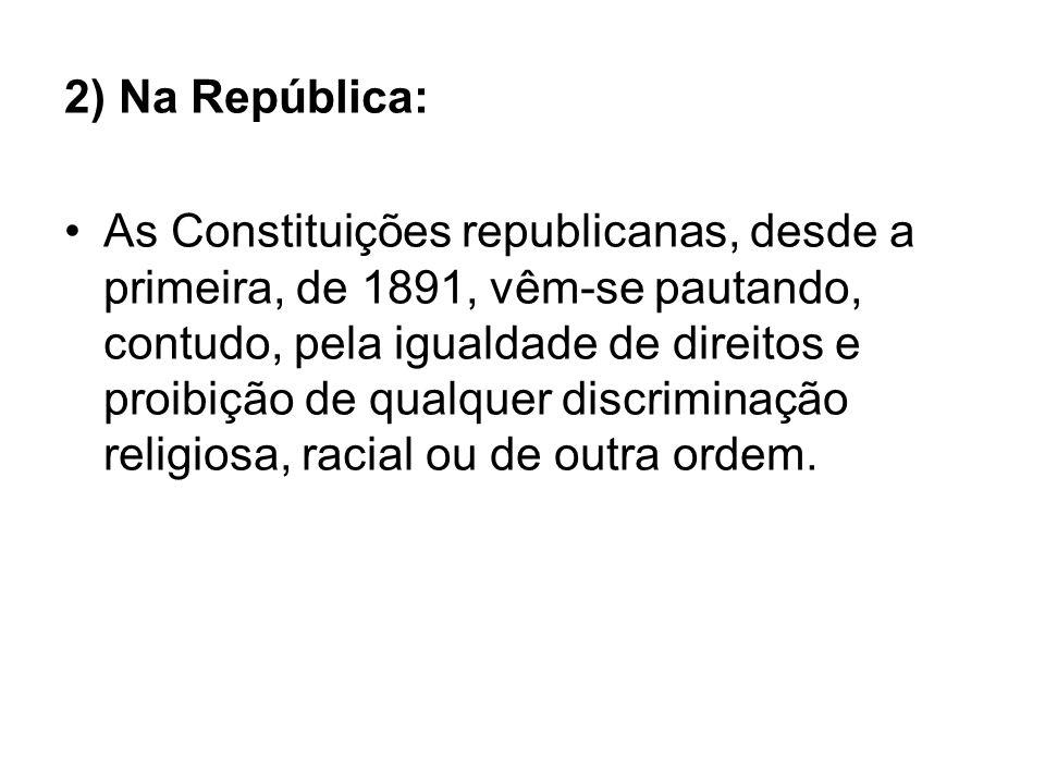 2) Na República: As Constituições republicanas, desde a primeira, de 1891, vêm-se pautando, contudo, pela igualdade de direitos e proibição de qualque