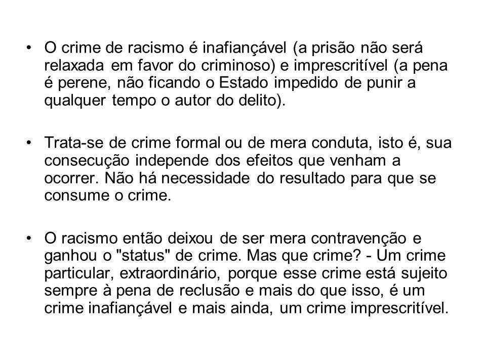 O crime de racismo é inafiançável (a prisão não será relaxada em favor do criminoso) e imprescritível (a pena é perene, não ficando o Estado impedido