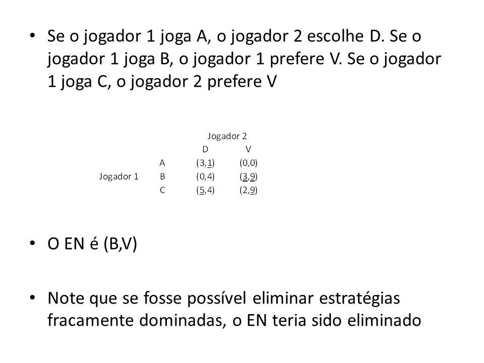 Se o jogador 1 joga A, o jogador 2 escolhe D. Se o jogador 1 joga B, o jogador 1 prefere V. Se o jogador 1 joga C, o jogador 2 prefere V O EN é (B,V)