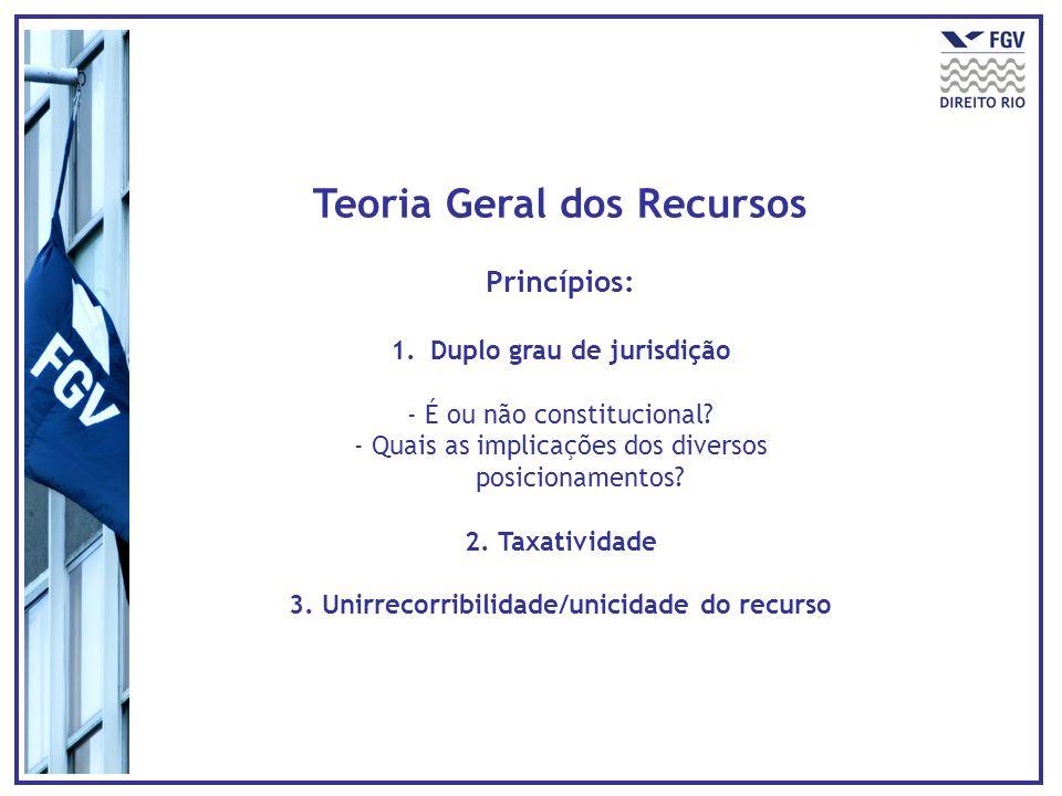 Teoria Geral dos Recursos Princípios: 1.Duplo grau de jurisdição - É ou não constitucional? - Quais as implicações dos diversos posicionamentos? 2. Ta